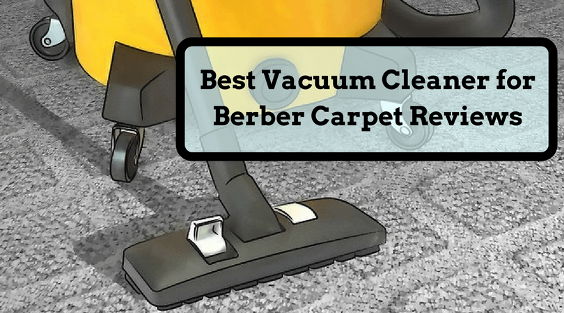 Best Vacuum Cleaner for Berber Carpet Reviews of 2017